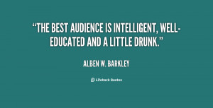 ... The best audience is intelligent, well-educated and a little drunk