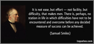 It is not ease, but effort — not facility, but difficulty, that ...