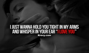 "... hold you tight in my arms and whisper in your ear ""I Love You"