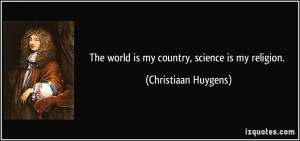 The world is my country, science is my religion. - Christiaan Huygens