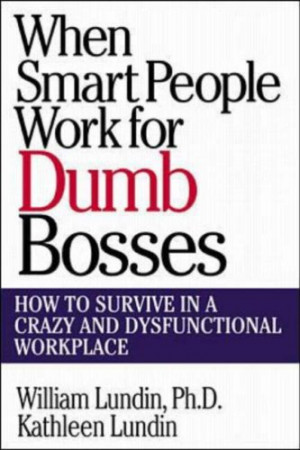 When Smart People Work for Dumb Bosses: How to Survive in a Crazy and ...