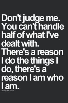Don't judge me. You can't handle half of what I've dealt with. More