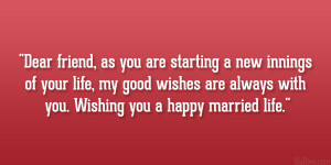 Dear friend, as you are starting a new innings of your life, my good ...