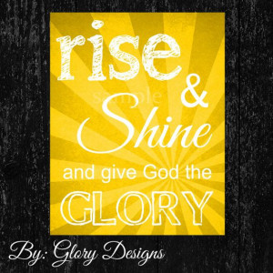 Inspirational quote, Brilliant yellow, Rise and Shine and give God ...