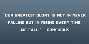"""... in never falling but in rising every time we fall."""" – Confucius"""