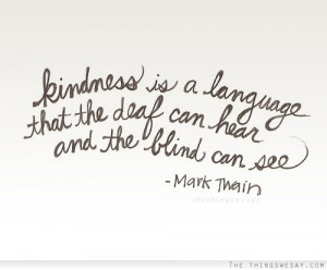 Kindness is a language that the deaf can hear and the blind can see