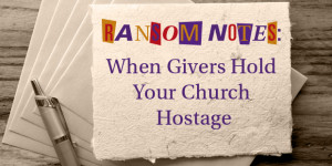 Ransom Notes: When Givers Hold Your Church Hostage
