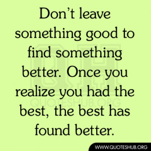 Don't leave something good to find something better. Once you ...