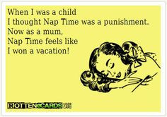 Funny quote} When I was a child I thought nap time was a punishment ...