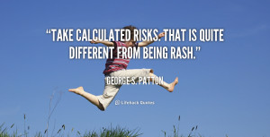 """Take calculated risks. That is quite different from being rash."""""""