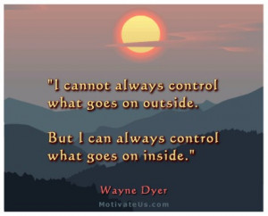 cannot always control what goes on outside. But I can always control ...