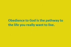 Obedience to God is the pathway to the life you really want to live.