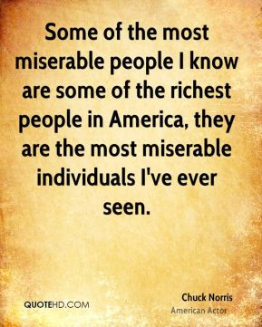 Chuck Norris - Some of the most miserable people I know are some of ...