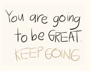 Your are going to be great. Keep going