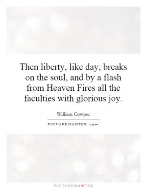 Then liberty, like day, breaks on the soul, and by a flash from Heaven ...