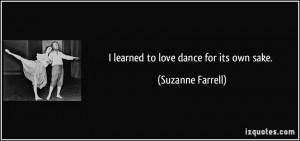 learned to love dance for its own sake. - Suzanne Farrell
