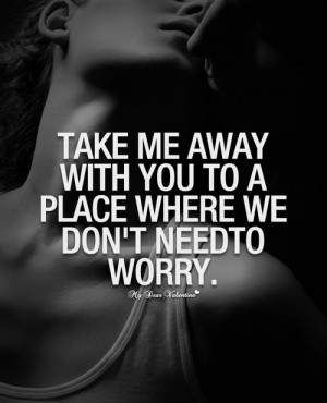Take me away with you to a place - Picture Quotes
