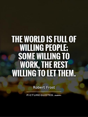 The world is full of willing people; some willing to work, the rest ...