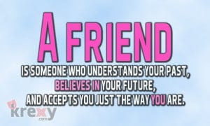 friend is someone who understands your past,