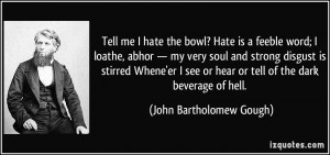 Tell me I hate the bowl? Hate is a feeble word; I loathe, abhor — my ...