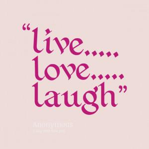 Live Laugh Love Quotes : Live Laugh Love Quotes Cute. QuotesGram