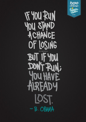 If you run, you stand a chance of losing. But if you don't run; you ...
