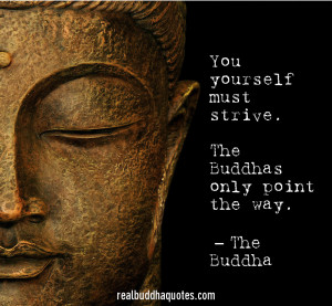 "... yourself must strive. The Buddhas only point the way."" The Buddha"