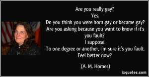 Are you really gay? Yes. Do you think you were born gay or became gay ...