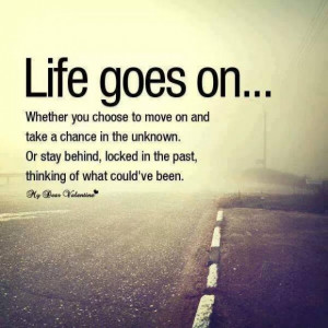 Life goes on... Whether you choose to move on and take a chance in the ...