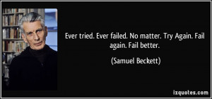 Ever tried. Ever failed. No matter. Try Again. Fail again. Fail better ...