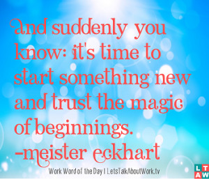 ... something new and trust the magic of beginnings. ―Meister Eckhart