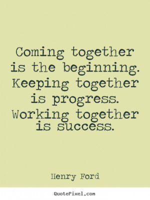 Coming together is the beginning. keeping together.. Henry Ford great ...