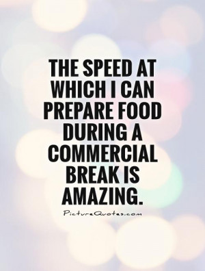 ... can prepare food during a commercial break is amazing Picture Quote #1
