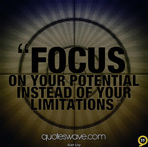 Focus on your potential instead of your limitations.