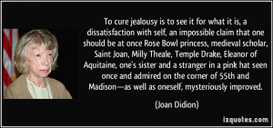 To cure jealousy is to see it for what it is, a dissatisfaction with ...