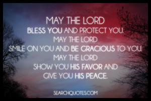 May the Lord bless you and protect you. May the Lord smile on you and ...