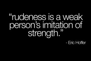 Rudeness Is A Weak Person's Imitation Of Strength