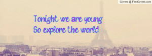 Tonight we are young.So explore the Profile Facebook Covers
