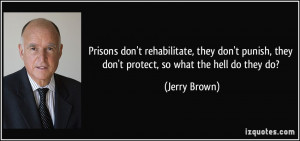 ... punish, they don't protect, so what the hell do they do? - Jerry Brown