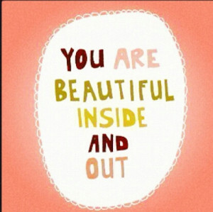 You Are Beautiful Inside And Out ~ Beauty Quote