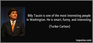 ... people in Washington. He is smart, funny, and interesting. - Tucker