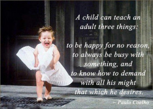 child can teach an adult three things: to be happy for no reason, to ...