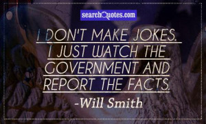 don't make jokes. I just watch the government and report the facts.