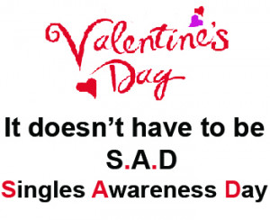 ... the horror of Valentine's Day aka Singles Awareness Day? Don't worry