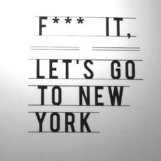 NY. f.ck it lets go to new york...quotes of inspiration vacation ...