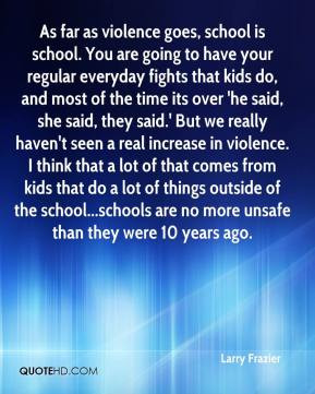 Larry Frazier - As far as violence goes, school is school. You are ...