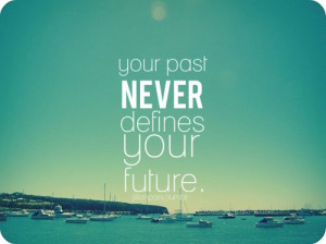 Your Past Never Defines Your Future ~ Future Quote