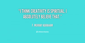 """think creativity is spiritual. I absolutely believe that."""""""