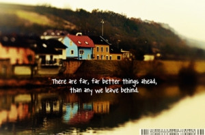 There are far, far better things ahead, than any we leave behind.