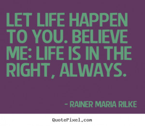 Life quotes - Let life happen to you. believe me: life is in the right ...
